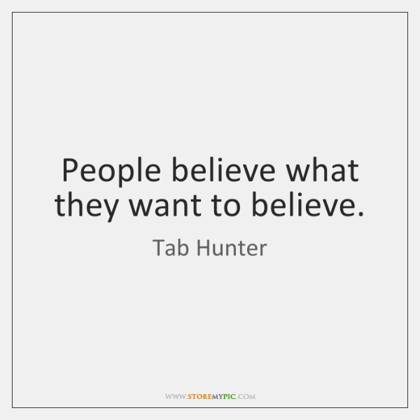 People believe what they want to believe.