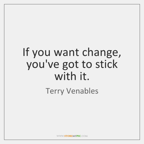 If you want change, you've got to stick with it.