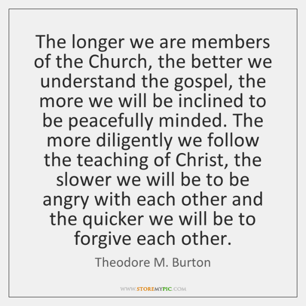 The longer we are members of the Church, the better we understand ...