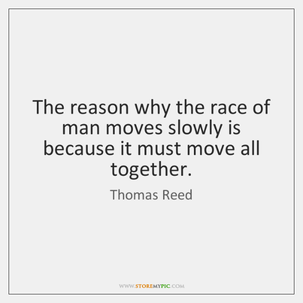 The reason why the race of man moves slowly is because it ...