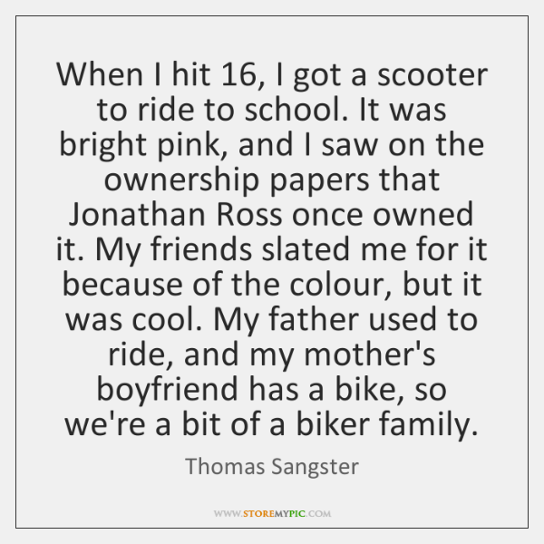 When I hit 16, I got a scooter to ride to school. It ...