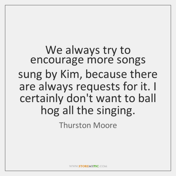 We always try to encourage more songs sung by Kim, because there ...