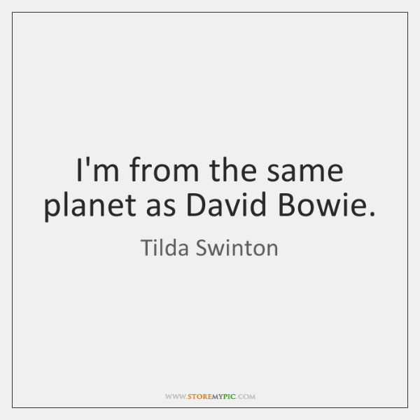 I'm from the same planet as David Bowie.