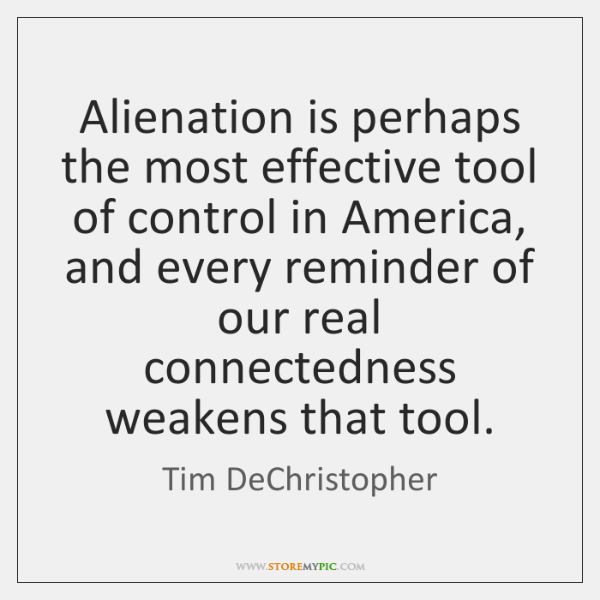 Alienation is perhaps the most effective tool of control in America, and ...