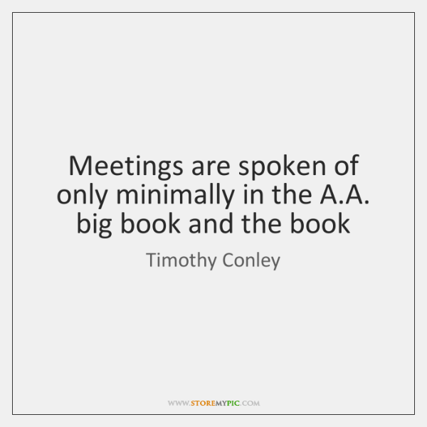 Meetings are spoken of only minimally in the A.A. big book ...