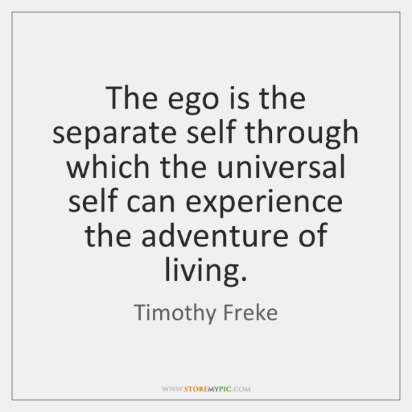 The ego is the separate self through which the universal self can ...