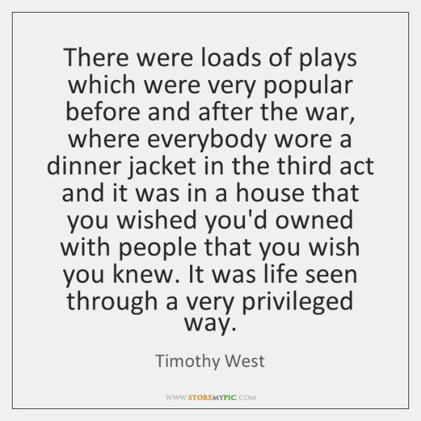 There were loads of plays which were very popular before and after ...