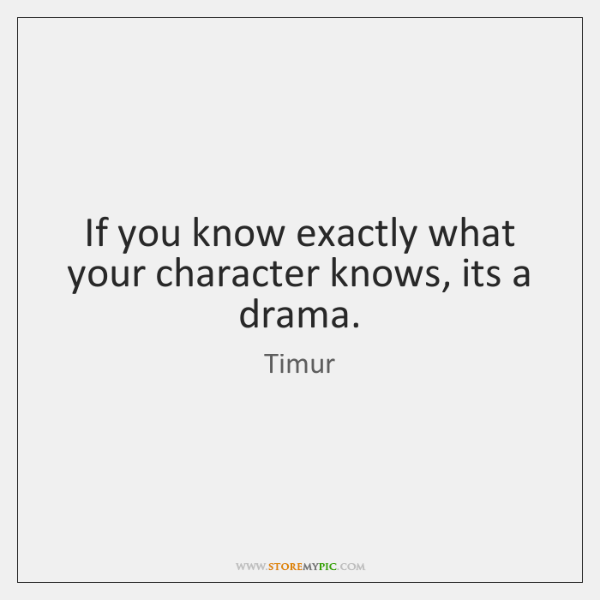 If you know exactly what your character knows, its a drama.