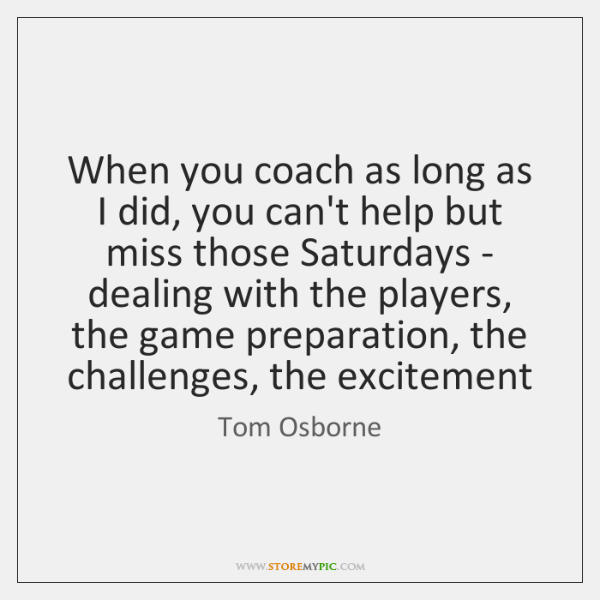 When you coach as long as I did, you can't help but ...
