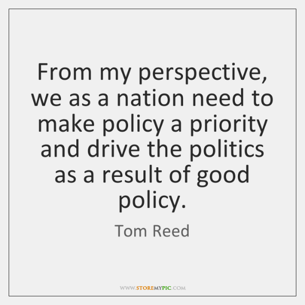 From my perspective, we as a nation need to make policy a ...