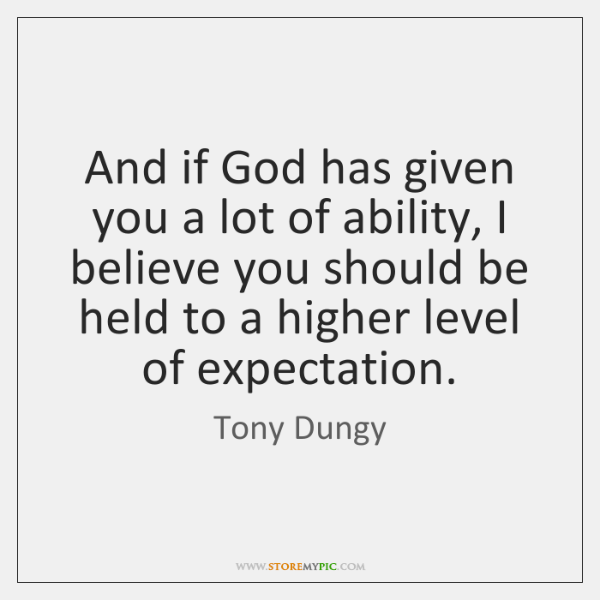 And if God has given you a lot of ability, I believe ...