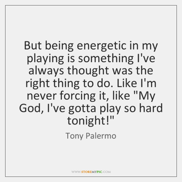 But being energetic in my playing is something I've always thought was ...