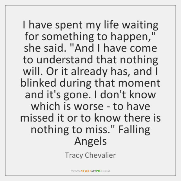 I have spent my life waiting for something to happen,