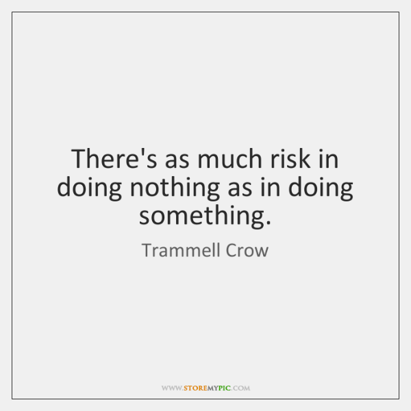 There's as much risk in doing nothing as in doing something.