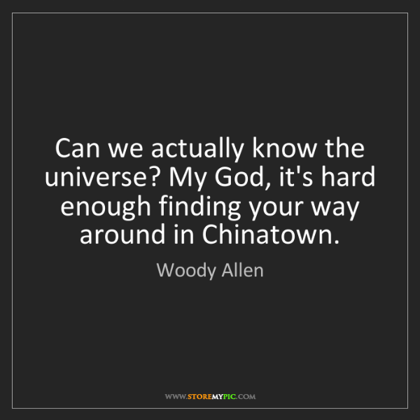 Woody Allen: Can we actually know the universe? My God, it's hard...