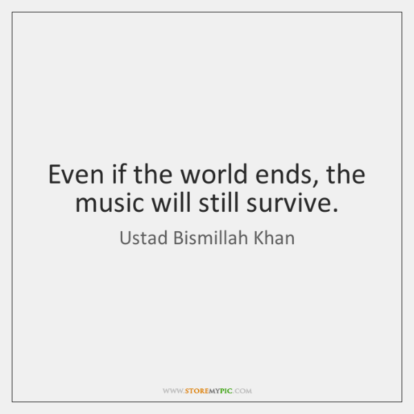 Even if the world ends, the music will still survive.