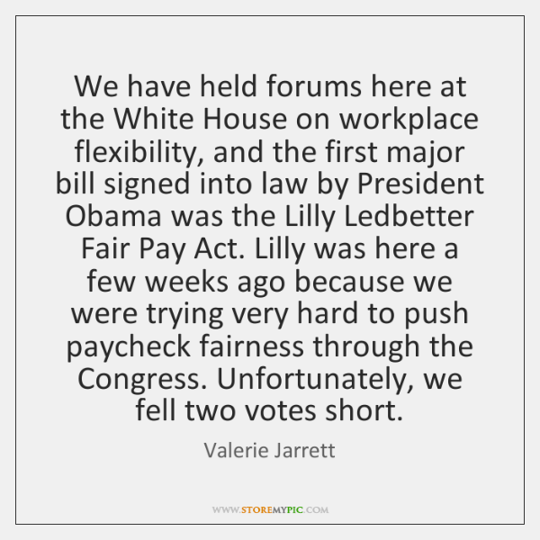 We have held forums here at the White House on workplace flexibility, ...
