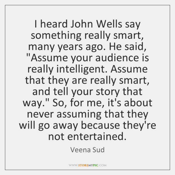 I heard John Wells say something really smart, many years ago. He ...