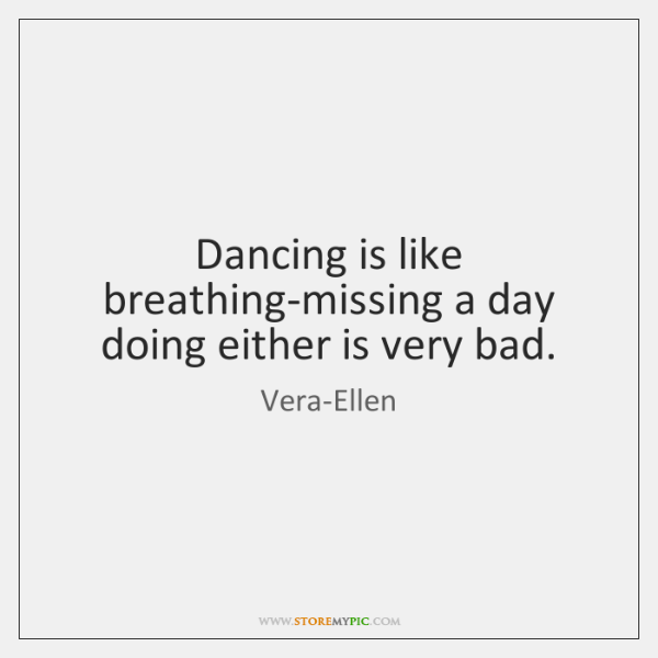 Dancing is like breathing-missing a day doing either is very bad.