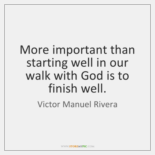 More important than starting well in our walk with God is to ...