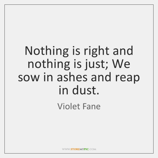 Nothing is right and nothing is just; We sow in ashes and ...