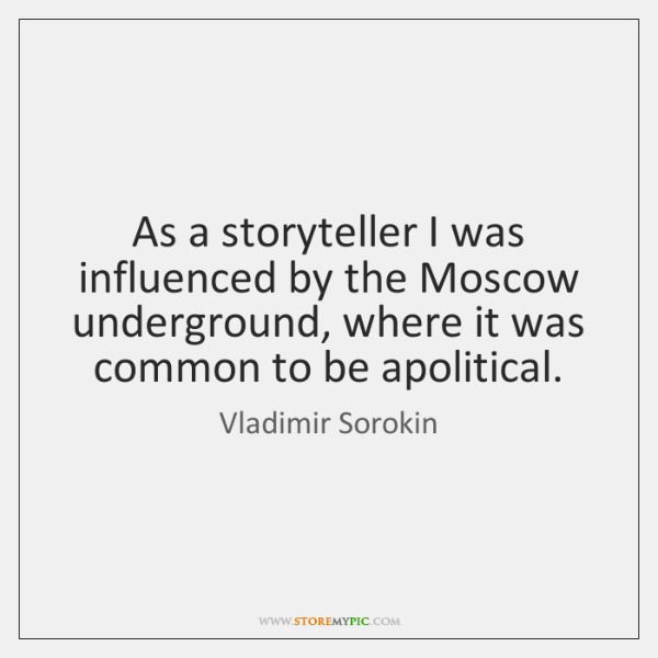As a storyteller I was influenced by the Moscow underground, where it ...