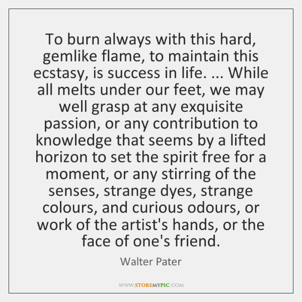 To burn always with this hard, gemlike flame, to maintain this ecstasy, ...