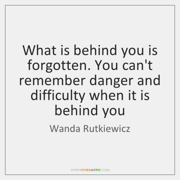 What is behind you is forgotten. You can't remember danger and difficulty ...