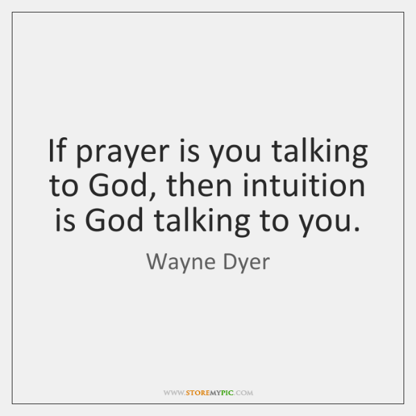 If prayer is you talking to God, then intuition is God talking ...