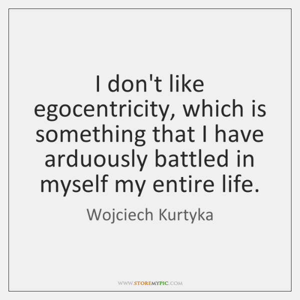 I don't like egocentricity, which is something that I have arduously battled ...