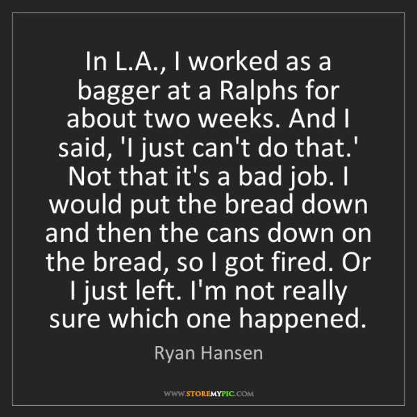 Ryan Hansen: In L.A., I worked as a bagger at a Ralphs for about two...