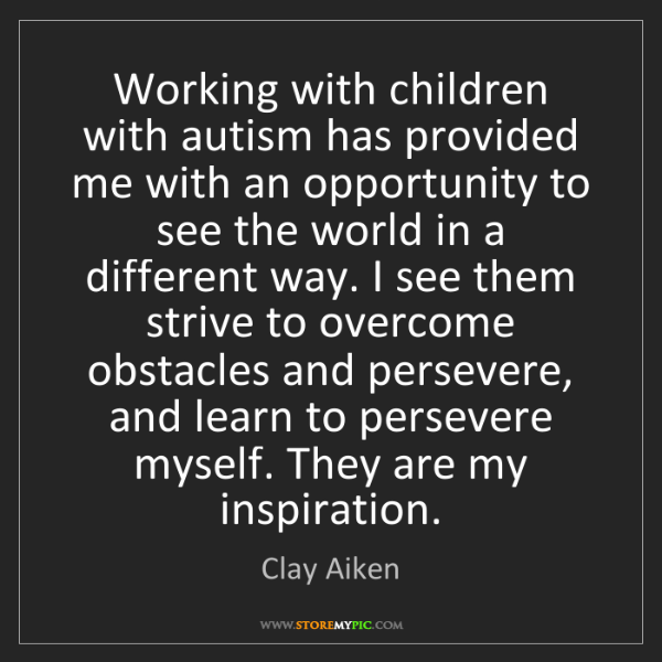 Clay Aiken: Working with children with autism has provided me with...
