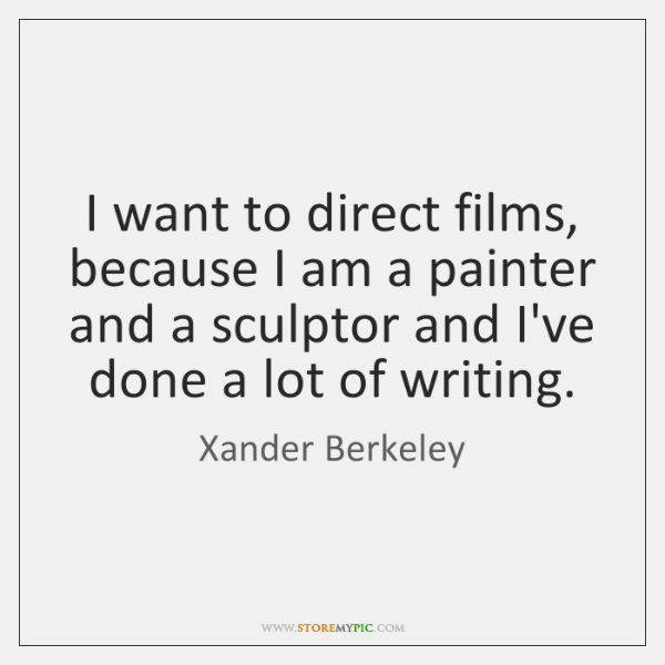 I want to direct films, because I am a painter and a ...