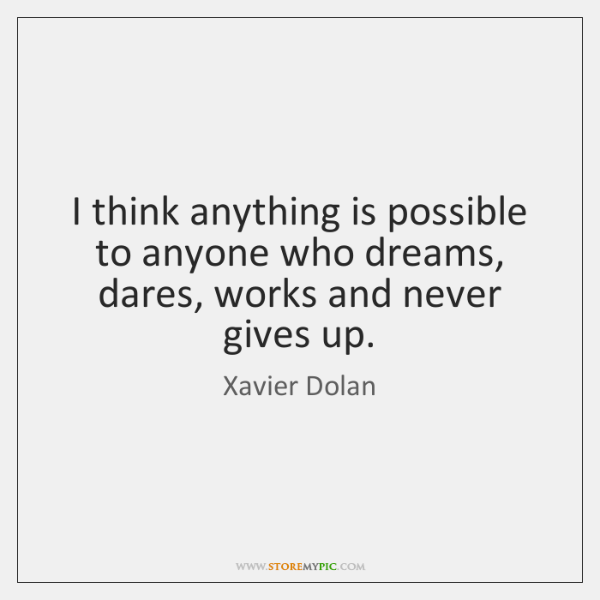 I think anything is possible to anyone who dreams, dares, works and ...