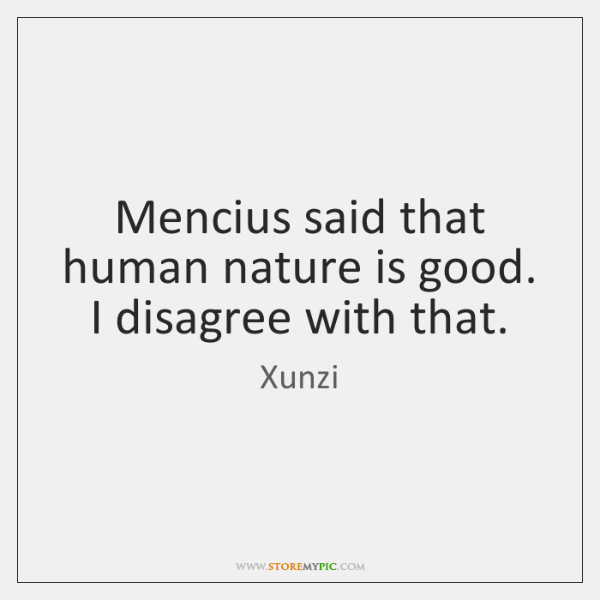 Mencius said that human nature is good. I disagree with that.