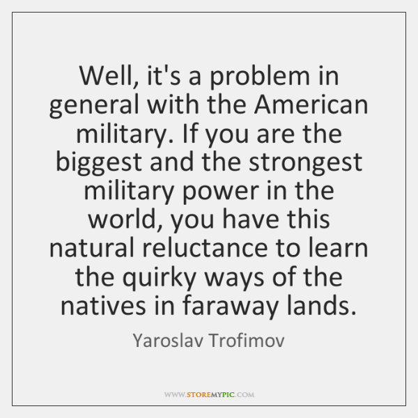Well, it's a problem in general with the American military. If you ...