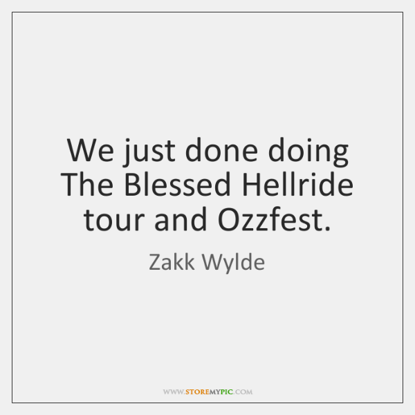 We just done doing The Blessed Hellride tour and Ozzfest.