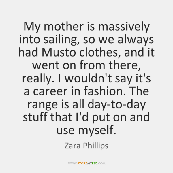 My mother is massively into sailing, so we always had Musto clothes, ...
