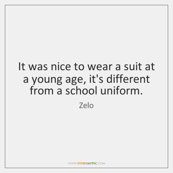 It was nice to wear a suit at a young age, it's ...