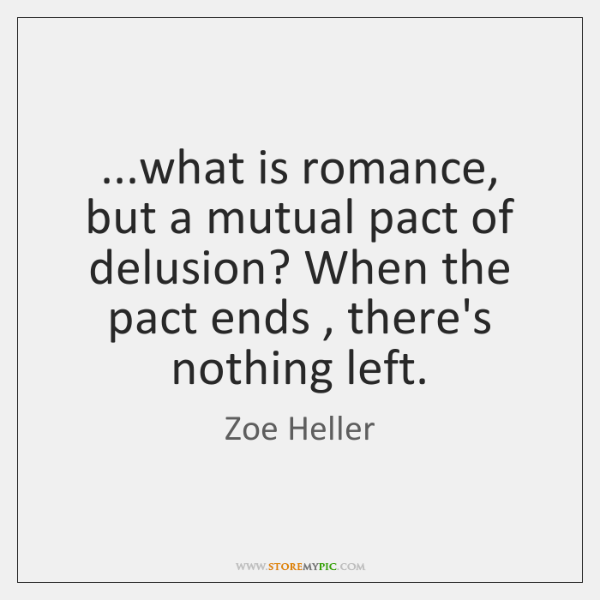 ...what is romance, but a mutual pact of delusion? When the pact ...