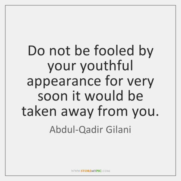 Do not be fooled by your youthful appearance for very soon it ...