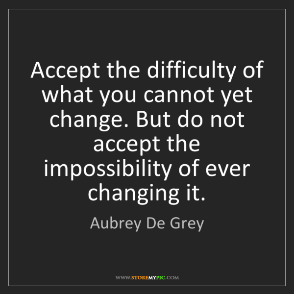 Accept The Change Quotes: Aubrey De Grey: Accept The Difficulty Of What You Cannot