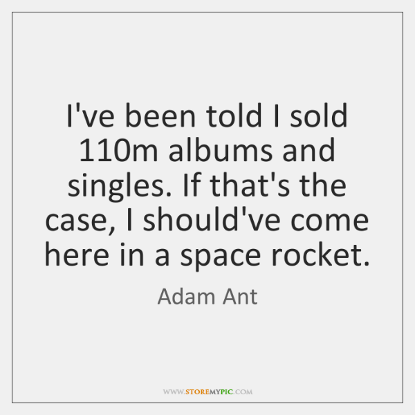 I've been told I sold 110m albums and singles. If that's the ...