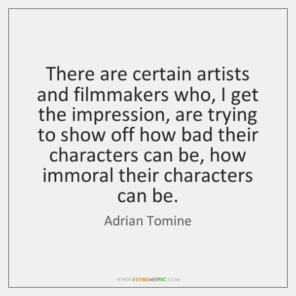 There are certain artists and filmmakers who, I get the impression, are ...