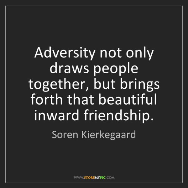 Soren Kierkegaard: Adversity not only draws people together, but brings...