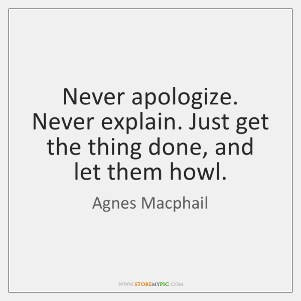 Never apologize. Never explain. Just get the thing done, and let them ...