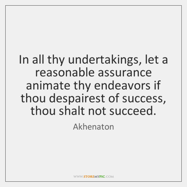 In all thy undertakings, let a reasonable assurance animate thy endeavors if ...