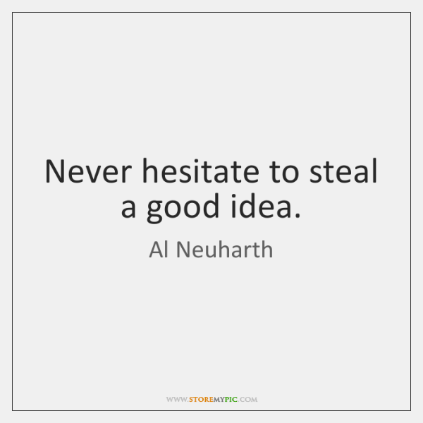 Never hesitate to steal a good idea.