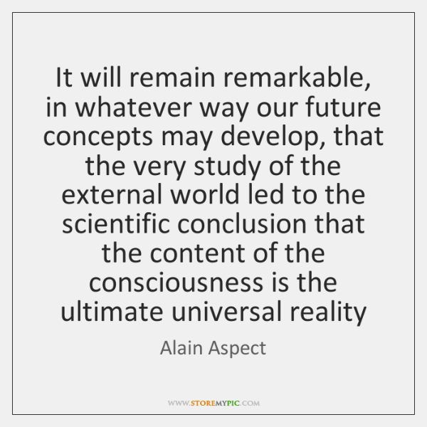 It will remain remarkable, in whatever way our future concepts may develop, ...