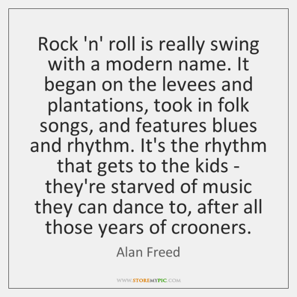 Rock 'n' roll is really swing with a modern name. It began ...